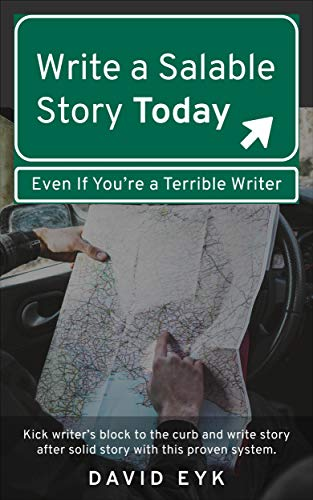 Write a Salable Story Today, Even If You're a Terrible Writer: Kick writer's block to the curb and write story after solid story with this proven system.