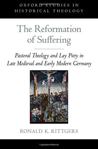 The Reformation of Suffering: Pastoral Theology and Lay Piety in Late Medieval and Early Modern Germany (Oxford Studies in Historical Theology)