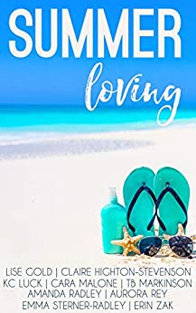 Summer Loving: A collection of short summer F/F stories by [Amanda Radley, Lise Gold, Claire Highton-Stevenson, KC Luck, Cara Malone, TB Markinson, Aurora Rey, Emma Sterner-Radley, Erin Zak]
