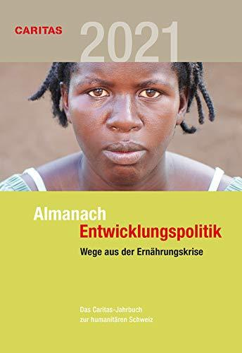 Wege aus der Ernährungskrise: Almanach Entwicklungspolitik 2021 (Almanach Entwicklungspolitik: Das Caritas-Jahrbuch zur humanitären Schweiz)