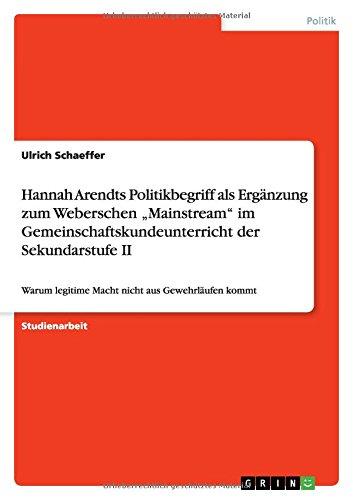 """Hannah Arendts Politikbegriff als Ergänzung zum Weberschen """"Mainstream"""" im Gemeinschaftskundeunterricht der Sekundarstufe II: Warum legitime Macht nicht aus Gewehrläufen kommt"""