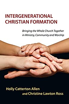 [Holly Catterton Allen, Christine Lawton]のIntergenerational Christian Formation: Bringing the Whole Church Together in Ministry, Community and Worship (English Edition)
