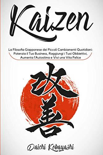Kaizen: La Filosofia Giapponese dei Piccoli Cambiamenti Quotidiani: Potenzia il Tuo Business, Raggiungi i Tuoi Obbiettivi, Aumenta l'Autostima e Vivi Una Vita Felice