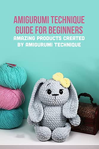 Amigurumi Technique Guide for Beginners: Amazing Products Created by Amigurumi Technique: Very Cute Crocheted Doll Toy for Your Child (English Edition)