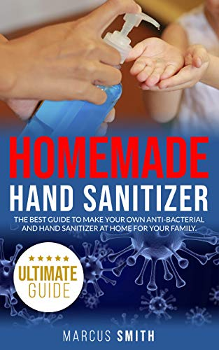 HOMEMADE HAND SANITIZER: the best guide to make your own anti-bacterial hand sanitizer at home for your family. by [Marcus Smith]