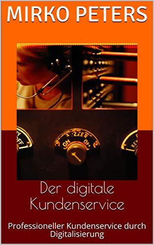 Der digitale Kundenservice: Professioneller Kundenservice durch Digitalisierung (German Edition)