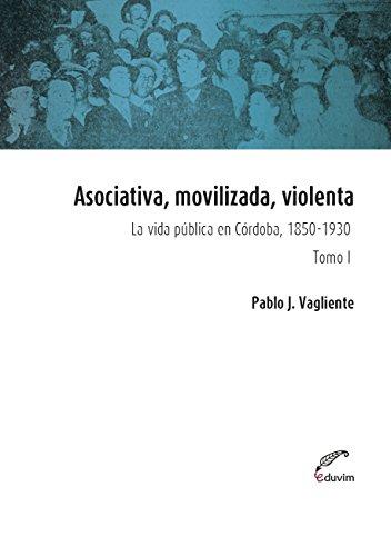 Asociativa, movilizada, violenta - Tomo I. La vida pública en Córdoba, 1850-1930 (Poliedros)