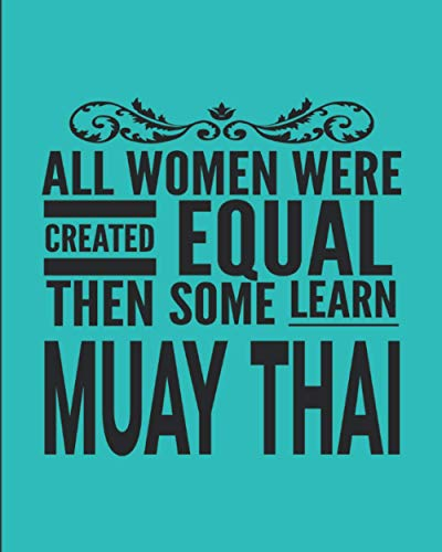 """All Women Were Created Equal Then Some Learn Muay Thai: Journal Notebook For The Martial Arts Woman Girl, Best MuayThai Gift For Kru Teacher Student - Teal Cover 8""""x10"""""""