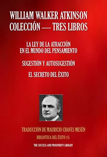 WILLIAM WALKER ATKINSON - COLECCIÓN TRES LIBROS: (LA LEY DE LA ATRACCIÓN EN EL MUNDO DEL PENSAMIENTO; SUGESTIÓN Y AUTOSUGESTIÓN; EL SECRETO DEL ÉXITO) (Biblioteca del Éxito nº 5)