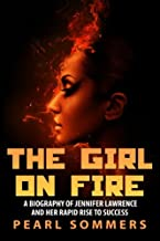 The Girl on Fire: A Biography of Jennifer Lawrence and Her Rapid Rise to Success