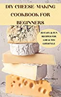 DIY Cheese-Making Cookbook for Beginners 50 Easy & Fun Recipes for a Healthy Lifestyle
