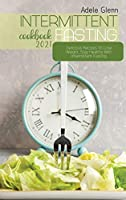 Intermittent Fasting Cookbook 2021: Delicious Recipes To Lose Weight, Stay Healthy With Intermittent Fasting
