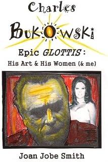 Charles Bukowski Epic Glottis: His Art & His Women (& me)