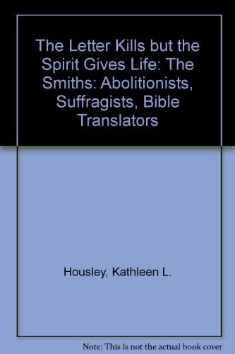 Letter Kills but the Spirit Gives Life : The Smiths-Abolitionists, Suffragists, Bible Translators by Kathleen L. Housley (1992-12-03)