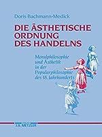 Die aesthetische Ordnung des Handelns: Moralphilosophie und Aesthetik in der Popularphilosophie des 18. Jahrhunderts