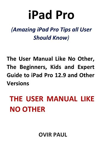 iPad Pro (Amazing iPad Pro Tips all User Should Know): The User Manual Like No Other, The Beginners, Kids and Expert Guide to iPad Pro 12.9 and Other Versions (English Edition)