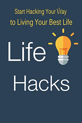 Life Hacks: Start Hacking Your Way to Living Your Best Life: Perfect Gift For Holiday (English Edition)