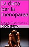 La dieta per la menopausa: Tutti i segreti per dimagrire o restare in forma in menopausa