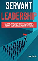Servant Leadership: Learn the Most Effective Soft Skills to Become a Servant Leader and Guide Your Team to Success