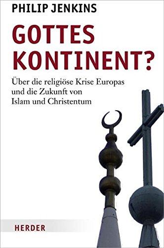 Gottes Kontinent?: Über die religiöse Krise Europas und die Zukunft von Islam und Christentum