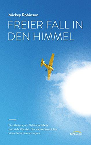 Freier Fall in den Himmel: Ein Absturz, ein Nahtoderlebnis und viele Wunder - die wahre Geschichte eines Fallschirmspringers.