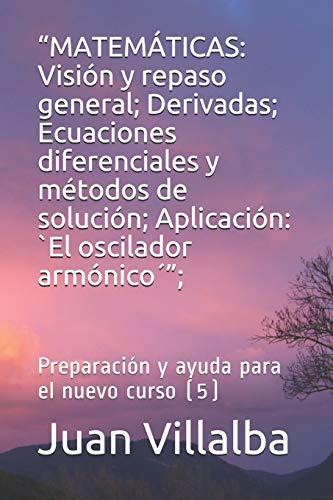 """""""MATEMÁTICAS: Visión y repaso general; Derivadas; Ecuaciones diferenciales y métodos de solución; Aplicación: `El oscilador armónico´"""";: Preparación y ayuda para el nuevo curso (5)"""