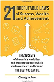 The 21 Irrefutable Laws of Success, Wealth and Achievement: The secrets of the world's wealthiest and prosperous people wh...