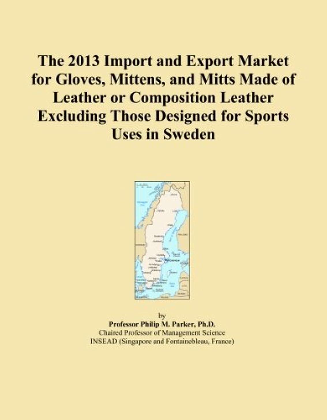 ほのか災害些細The 2013 Import and Export Market for Gloves, Mittens, and Mitts Made of Leather or Composition Leather Excluding Those Designed for Sports Uses in Sweden