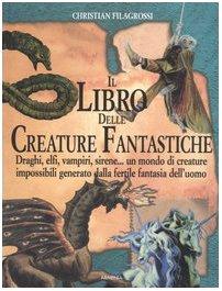 Il libro delle creature fantastiche. Draghi, elfi, vampiri, sirene... un mondo di creature impossibili generato dalla fertile fantasia dell'uomo