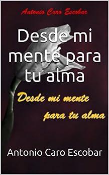 Desde mi mente para tu alma (Spanish Edition) by [Antonio Caro Escobar]