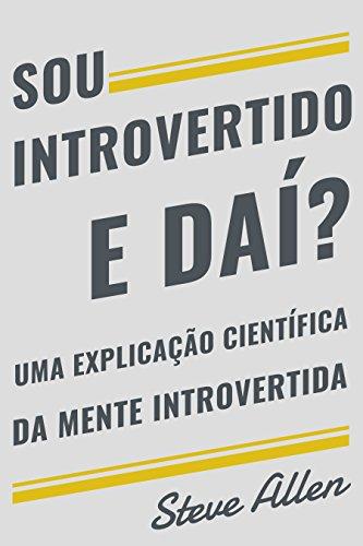 Sou introvertido e daí? Uma explicação científica da mente introvertida: O que nos motiva genética, comportamental e fisicamente. Como ter sucesso e prosperar em um mundo de extrovertidos