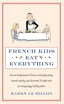 French Kids Eat Everything: How our family moved to France, cured picky eating, banned snacking and discovered 10 simple rules for raising happy, healthy eaters (English Edition) van [Karen Le Billon]