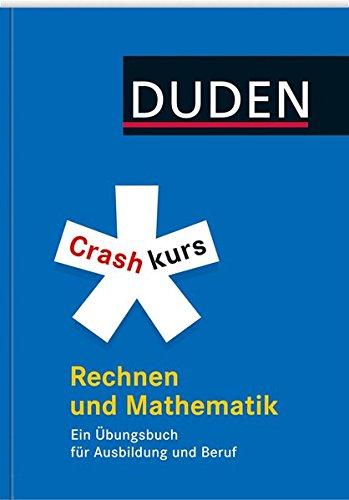 Duden. Crashkurs Rechnen und Mathematik: Ein Übungsbuch für Ausbildung und Beruf