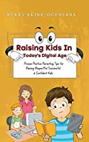 Raising Kids in Today's Digital World: Proven Positive Parenting Tips for Raising Respectful, Successful and Confident Kids