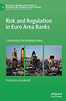 Risk and Regulation in Euro Area Banks: Completing the Banking Union (Palgrave Macmillan Studies in Banking and Financial Institutions)