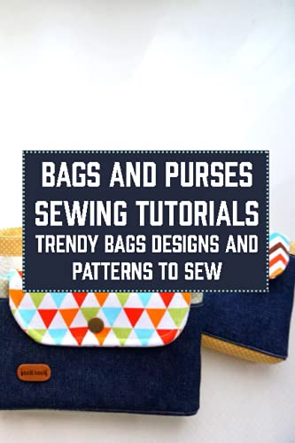 Bags and Purses Sewing Tutorials: Trendy Bags Designs and Patterns to Sew: Bags and Purses Patterns