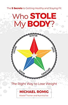 Who Stole My Body?: The Right Way to Lose Weight - The Five Secrets to Getting Healthy and Staying Fit by [Michael Romig]