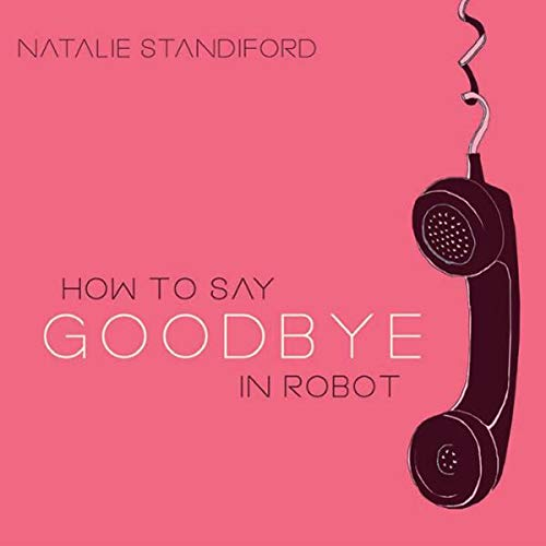 How to Say Goodbye in Robot                   By:                                                                                                                                 Natalie Standiford                               Narrated by:                                                                                                                                 Kate Rudd                      Length: 7 hrs and 19 mins     30 ratings     Overall 4.0