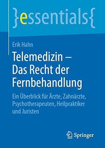 Telemedizin – Das Recht der Fernbehandlung: Ein Überblick für Ärzte, Zahnärzte, Psychotherapeuten, Heilpraktiker und Juristen (essentials)