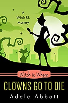 Witch Is Where Clowns Go To Die (A Witch P.I. Mystery Book 38) by [Adele Abbott]