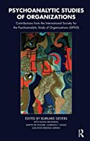Psychoanalytic Studies of Organizations: Contributions from the International Society for the Psychoanalytic Study of Organizations (ISPSO)