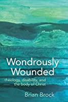 Wondrously Wounded: Theology, Disability, and the Body of Christ (Studies in Religion, Theology, and Disability)