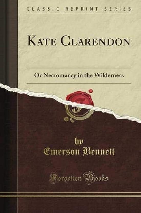 テセウス日リゾートKate Clarendon: Or Necromancy in the Wilderness (Classic Reprint)