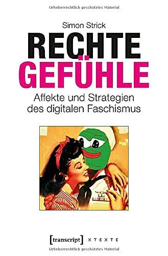 Rechte Gefühle: Affekte und Strategien des digitalen Faschismus (X-Texte zu Kultur und Gesellschaft)