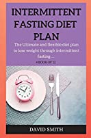 Intermittent Fasting Diet Plan: The Ultimate and flexible diet plan to lose weight through intermittent fasting ...