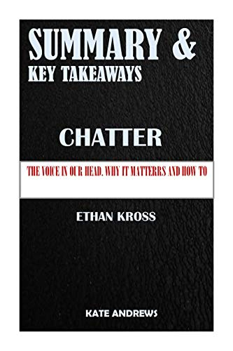 SUMMARY AND KEY TAKEWAYS: CHATTER: The voice in our head, why it matters, and how to harness it by Ethan Kross (English Edition)