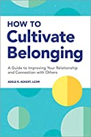 How to Cultivate Belonging: A Guide to Improving Your Relationship and Connection with Others