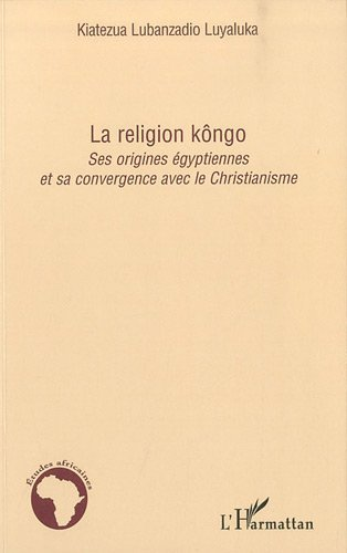 La religion kôngo : Ses origines égyptiennes et sa convergence avec le Christianisme: Ses origines égyptiennes et sa convergence vers le Christianisme (Etudes africaines)