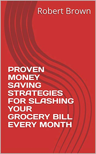 PROVEN MONEY SAVING STRATEGIES FOR SLASHING YOUR GROCERY BILL EVERY MONTH (English Edition)