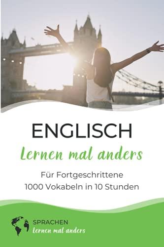 Englisch lernen mal anders für Fortgeschrittene - 1000 Vokabeln in 10 Stunden: Spielend einfach Vokabeln lernen mit einzigartigen Merkhilfen und Gedächtnistraining